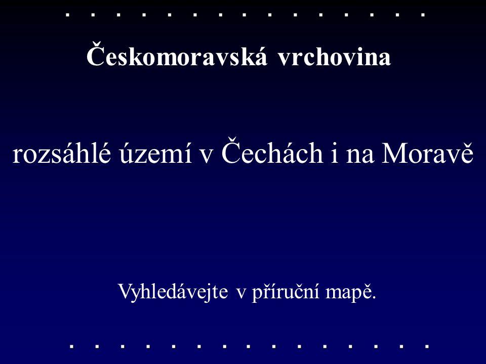 rozsáhlé území v Čechách i na Moravě Českomoravská vrchovina Vyhledávejte v příruční mapě.