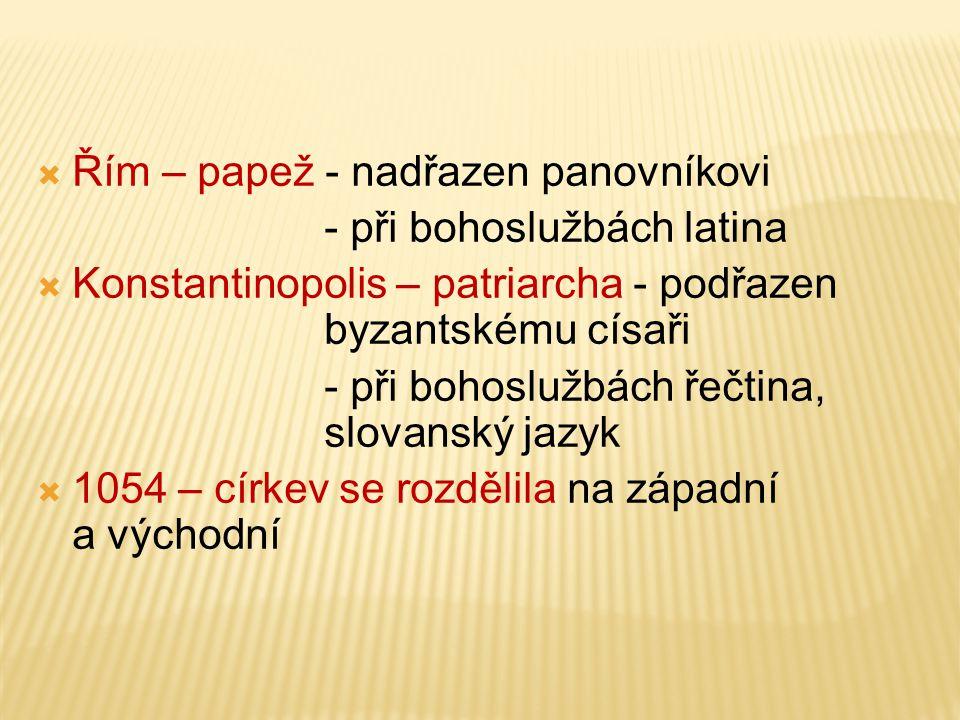  Řím – papež - nadřazen panovníkovi - při bohoslužbách latina  Konstantinopolis – patriarcha - podřazen byzantskému císaři - při bohoslužbách řečtin