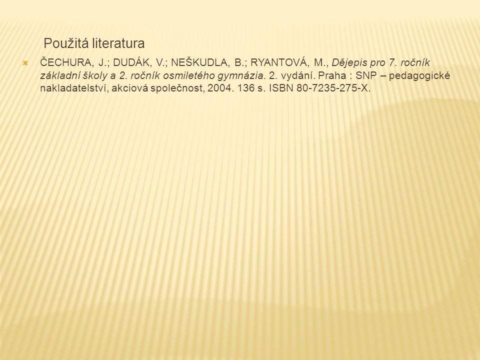 Použitá literatura  ČECHURA, J.; DUDÁK, V.; NEŠKUDLA, B.; RYANTOVÁ, M., Dějepis pro 7. ročník základní školy a 2. ročník osmiletého gymnázia. 2. vydá