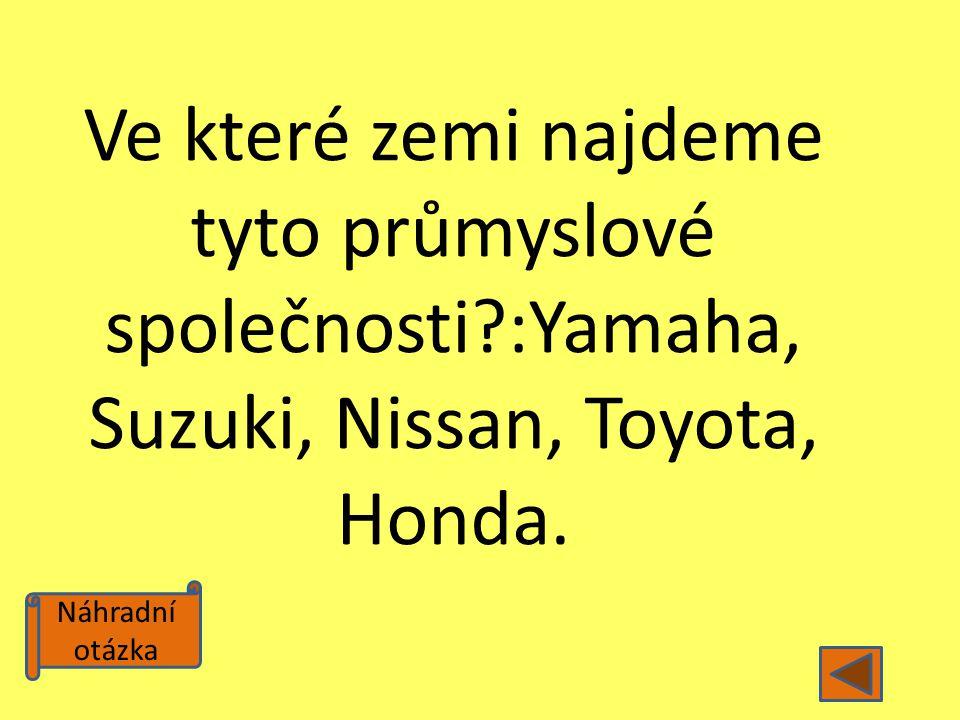 Náhradní otázka Ve které zemi najdeme tyto průmyslové společnosti?:Yamaha, Suzuki, Nissan, Toyota, Honda.