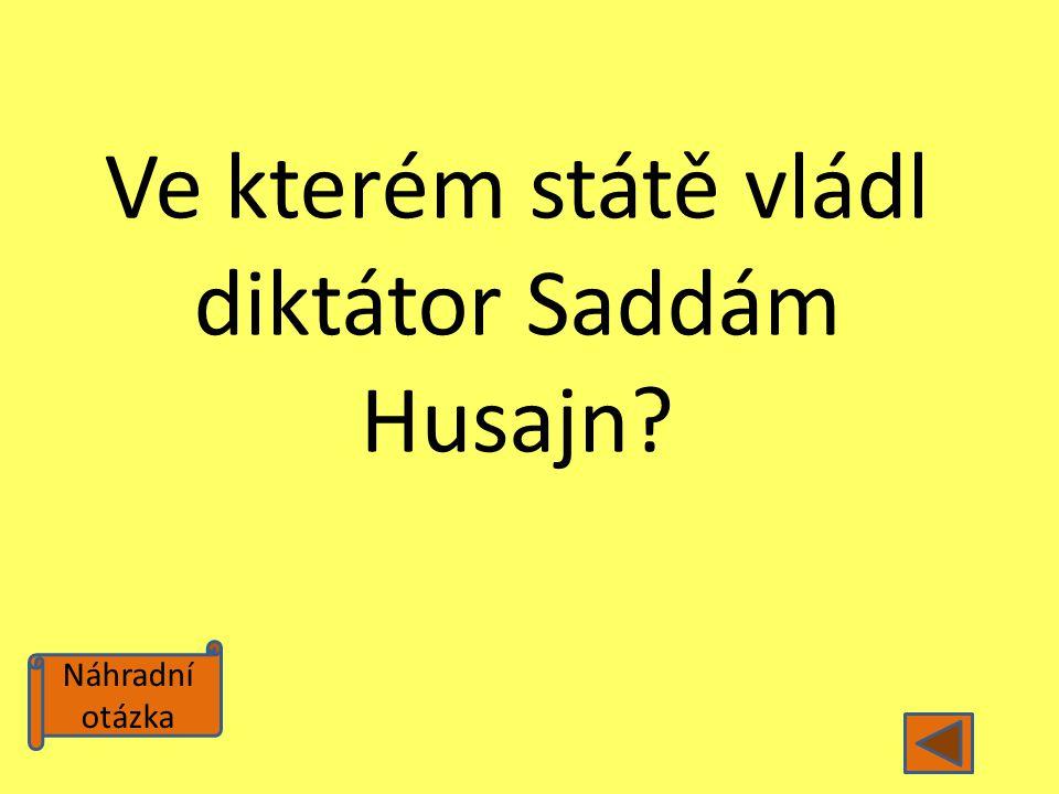 Náhradní otázka Ve kterém státě vládl diktátor Saddám Husajn?