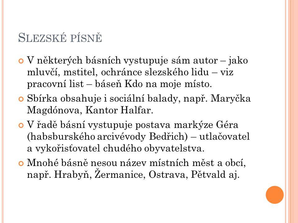 S LEZSKÉ PÍSNĚ V některých básních vystupuje sám autor – jako mluvčí, mstitel, ochránce slezského lidu – viz pracovní list – báseň Kdo na moje místo.