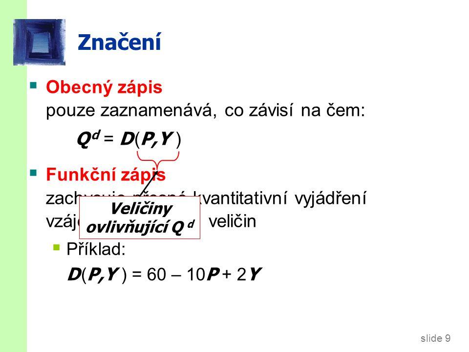 slide 9 Značení  Obecný zápis pouze zaznamenává, co závisí na čem: Q d = D ( P,Y )  Funkční zápis zachycuje přesné kvantitativní vyjádření vzájemného vztahu veličin  Příklad: D ( P,Y ) = 60 – 10 P + 2 Y Veličiny ovlivňující Q d