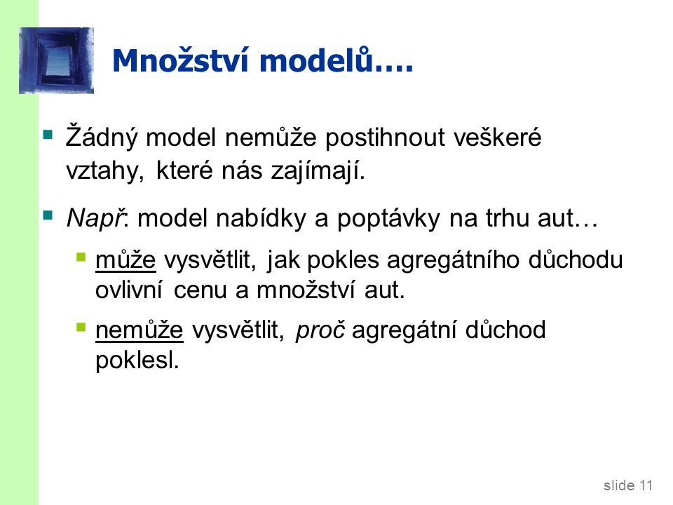 slide 12 Množství modelů…  Při studiu mnoha odlišných problémů (např, nezaměstnanost, inflace, dlouhodobý růst) používáme mnoho odlišných modelů.