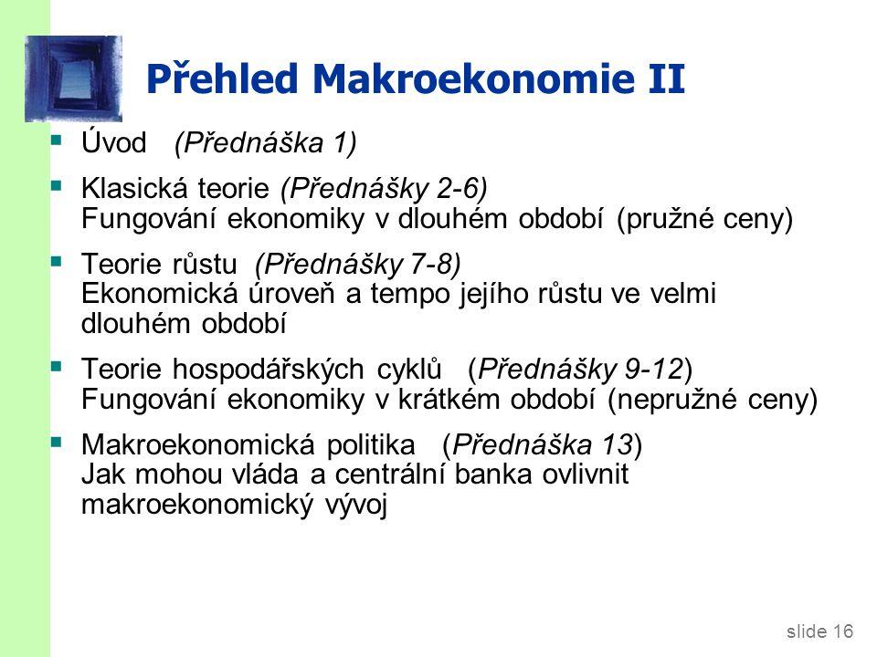 slide 16 Přehled Makroekonomie II  Úvod (Přednáška 1)  Klasická teorie (Přednášky 2-6) Fungování ekonomiky v dlouhém období (pružné ceny)  Teorie růstu (Přednášky 7-8) Ekonomická úroveň a tempo jejího růstu ve velmi dlouhém období  Teorie hospodářských cyklů (Přednášky 9-12) Fungování ekonomiky v krátkém období (nepružné ceny)  Makroekonomická politika (Přednáška 13) Jak mohou vláda a centrální banka ovlivnit makroekonomický vývoj