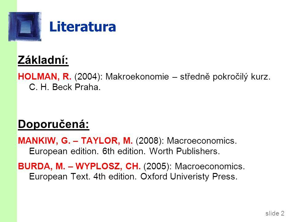 slide 2 Literatura Základní: HOLMAN, R. (2004): Makroekonomie – středně pokročilý kurz.