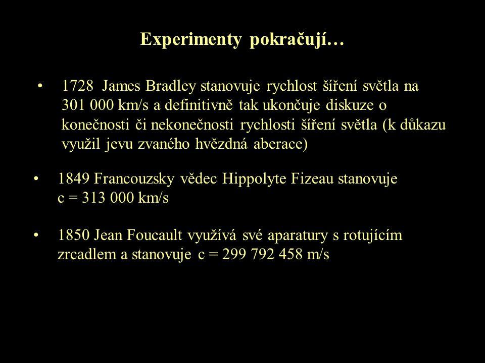 Experimenty pokračují… 1728 James Bradley stanovuje rychlost šíření světla na 301 000 km/s a definitivně tak ukončuje diskuze o konečnosti či nekonečn