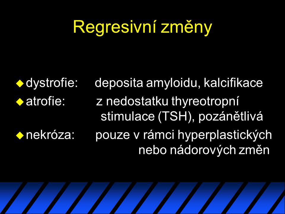 Regresivní změny u dystrofie: deposita amyloidu, kalcifikace u atrofie: z nedostatku thyreotropní stimulace (TSH), pozánětlivá u nekróza: pouze v rámci hyperplastických nebo nádorových změn