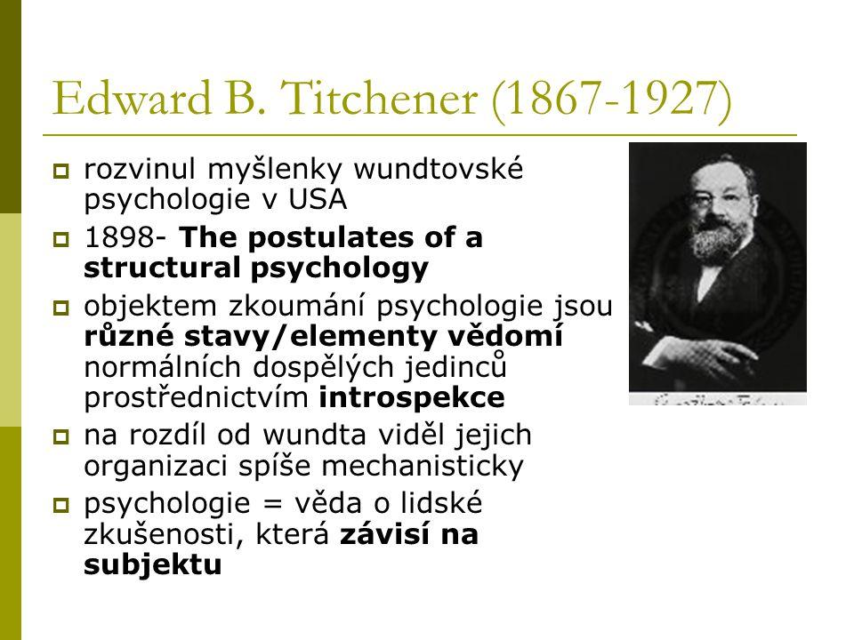 Edward B. Titchener (1867-1927)  rozvinul myšlenky wundtovské psychologie v USA  1898- The postulates of a structural psychology  objektem zkoumání
