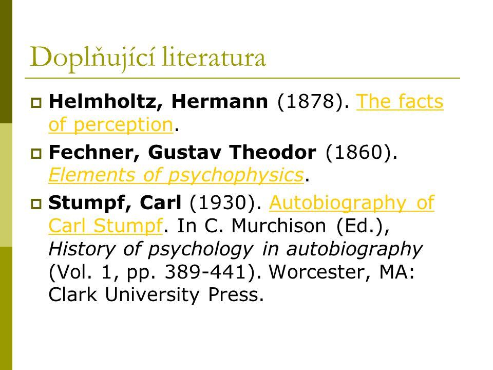 Doplňující literatura  Helmholtz, Hermann (1878). The facts of perception.The facts of perception  Fechner, Gustav Theodor (1860). Elements of psych