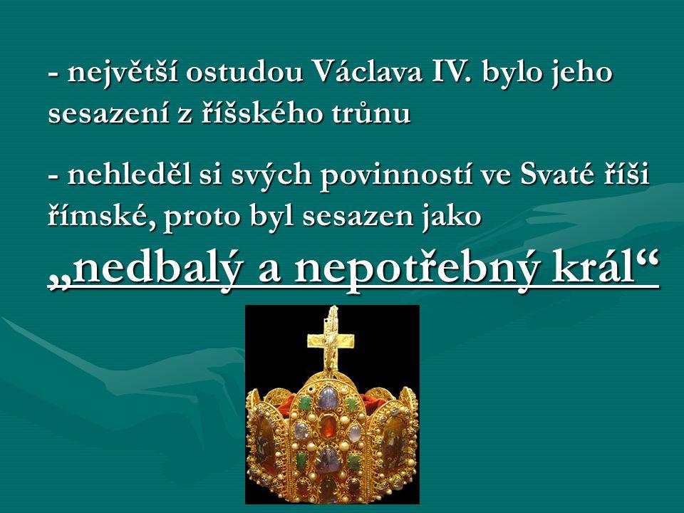 """- největší ostudou Václava IV. bylo jeho sesazení z říšského trůnu - nehleděl si svých povinností ve Svaté říši římské, proto byl sesazen jako """"nedbal"""