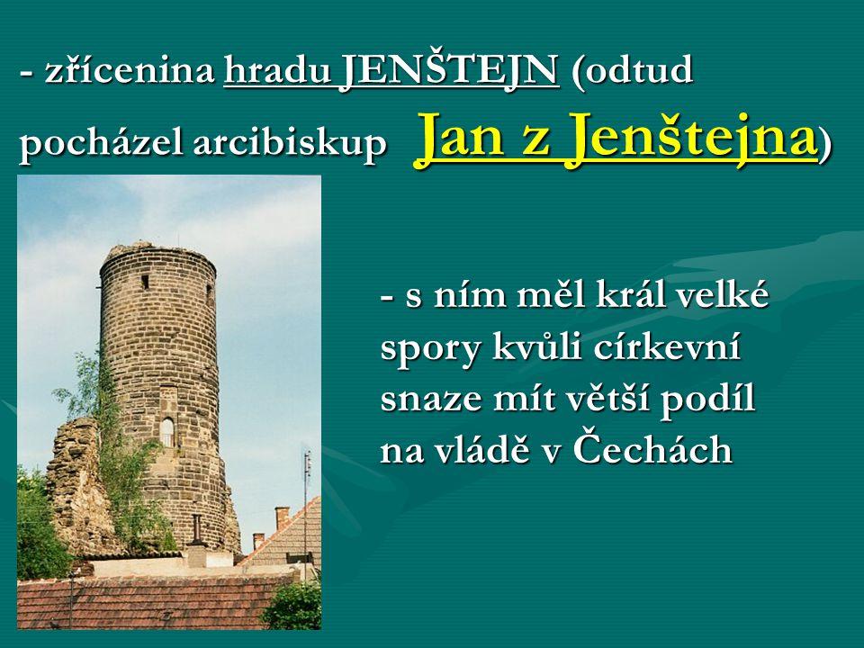 - zřícenina hradu JENŠTEJN (odtud pocházel arcibiskup Jan z Jenštejna ) - s ním měl král velké spory kvůli církevní snaze mít větší podíl na vládě v Č