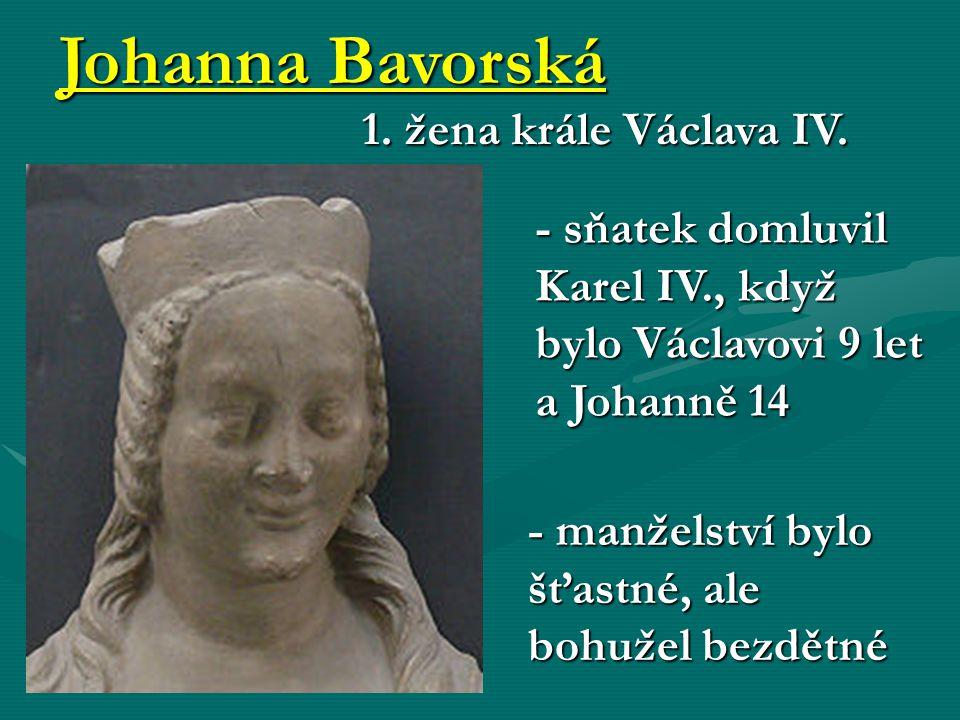 Johanna Bavorská 1. žena krále Václava IV. - sňatek domluvil Karel IV., když bylo Václavovi 9 let a Johanně 14 - manželství bylo šťastné, ale bohužel