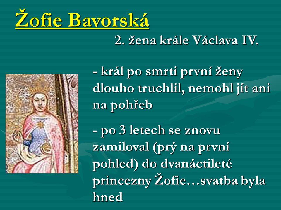 Žofie Bavorská 2. žena krále Václava IV. - král po smrti první ženy dlouho truchlil, nemohl jít ani na pohřeb - po 3 letech se znovu zamiloval (prý na