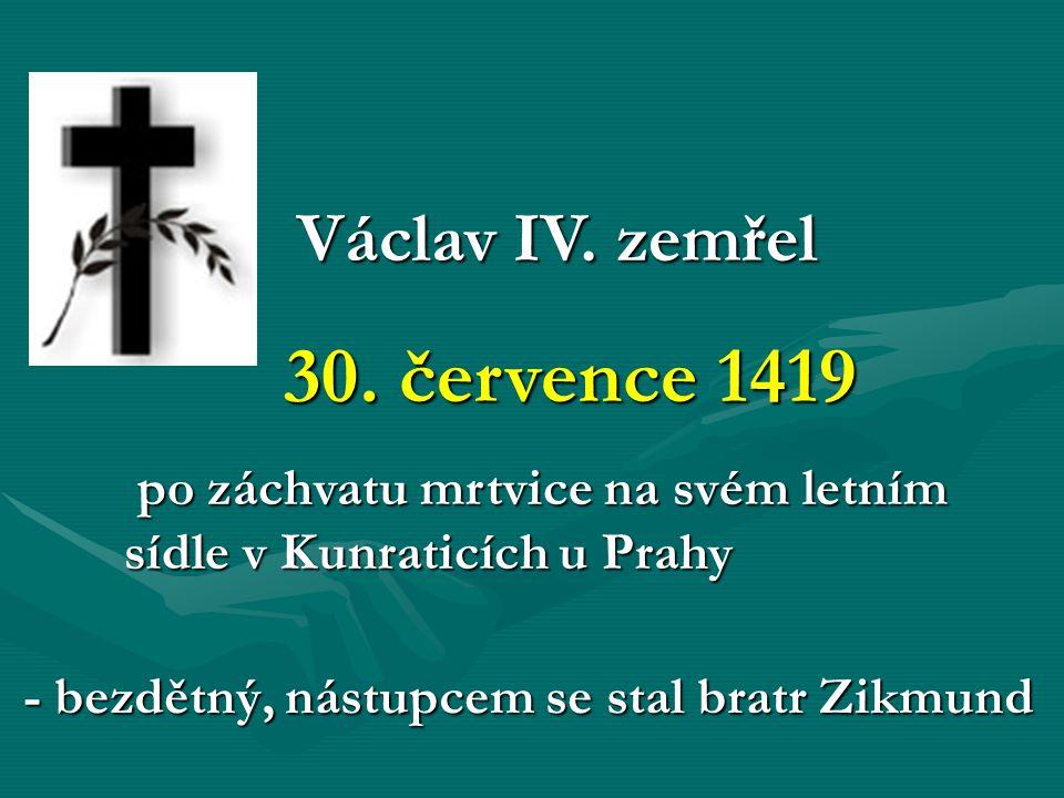 Václav IV. zemřel Václav IV. zemřel 30. července 1419 30. července 1419 po záchvatu mrtvice na svém letním sídle v Kunraticích u Prahy po záchvatu mrt
