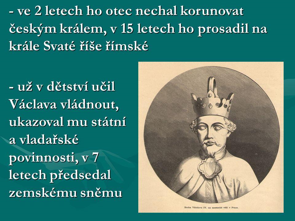 - ve 2 letech ho otec nechal korunovat českým králem, v 15 letech ho prosadil na krále Svaté říše římské - už v dětství učil Václava vládnout, ukazova