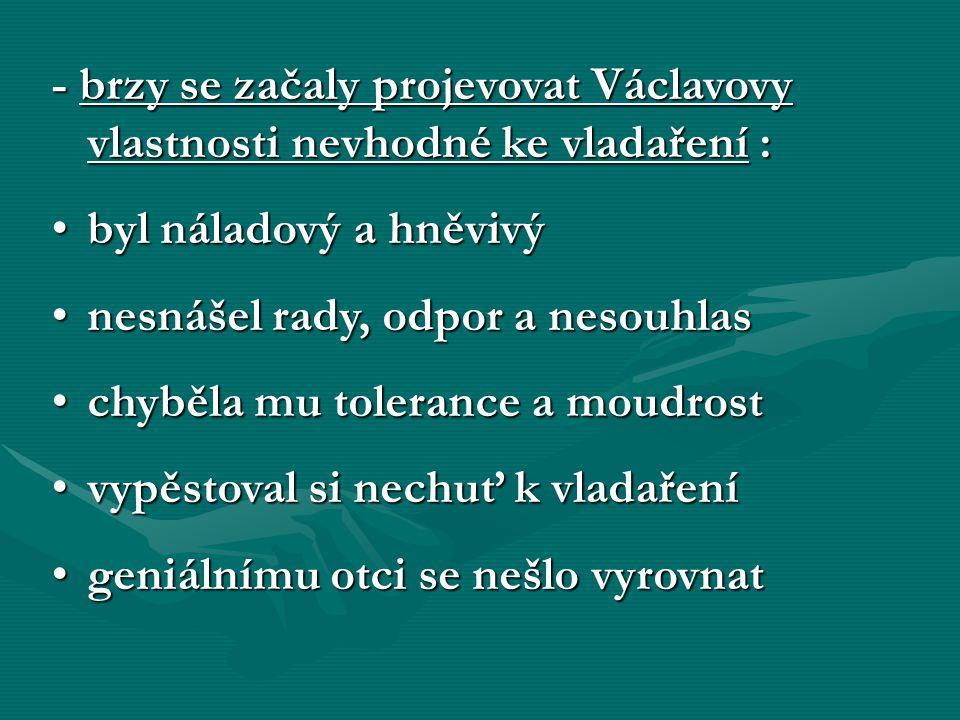 - brzy se začaly projevovat Václavovy vlastnosti nevhodné ke vladaření : byl náladový a hněvivýbyl náladový a hněvivý nesnášel rady, odpor a nesouhlas