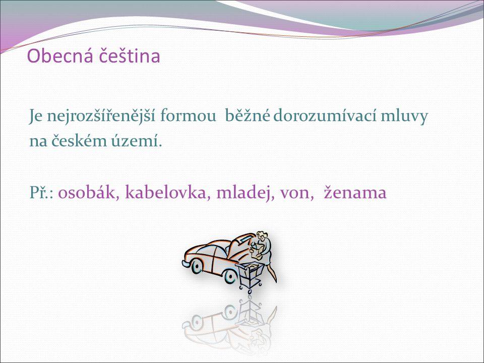 Obecná čeština Je nejrozšířenější formou běžné dorozumívací mluvy na českém území.