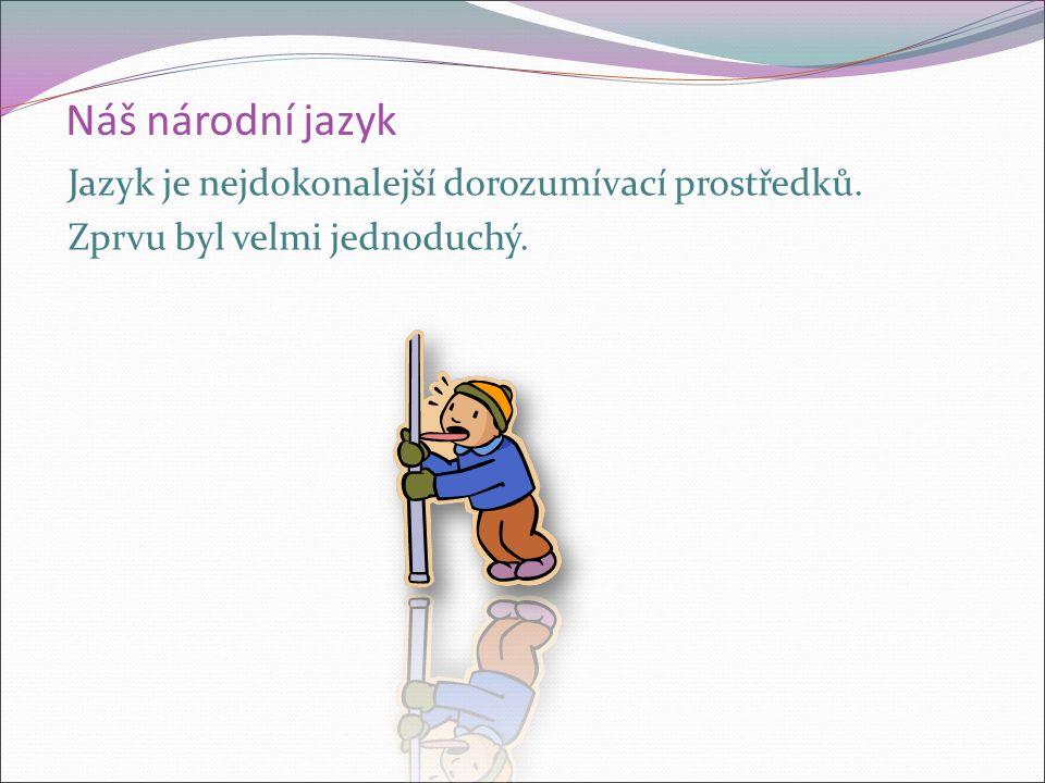 Náš národní jazyk Jazyk je nejdokonalejší dorozumívací prostředků. Zprvu byl velmi jednoduchý.