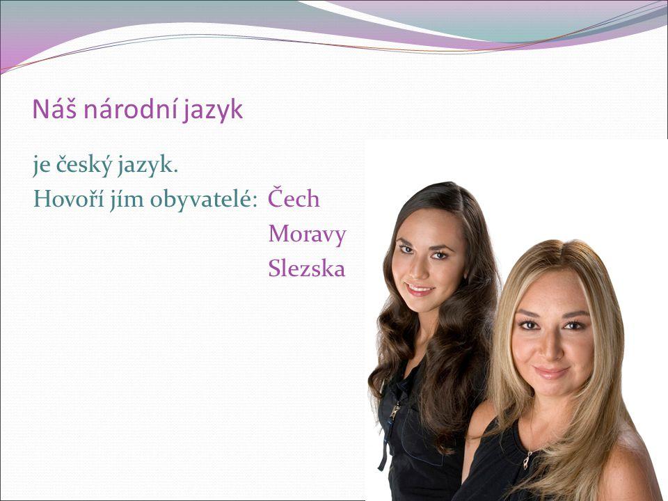 Náš národní jazyk je český jazyk. Hovoří jím obyvatelé: Čech Moravy Slezska