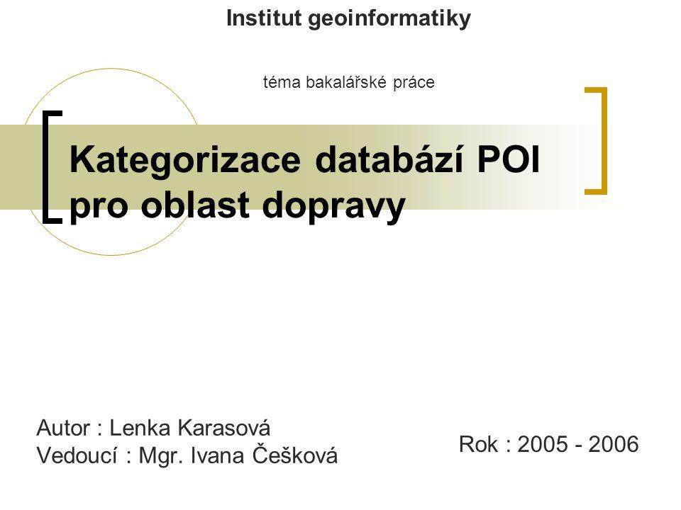 Kategorizace databází POI pro oblast dopravy Institut geoinformatiky téma bakalářské práce Autor : Lenka Karasová Vedoucí : Mgr.