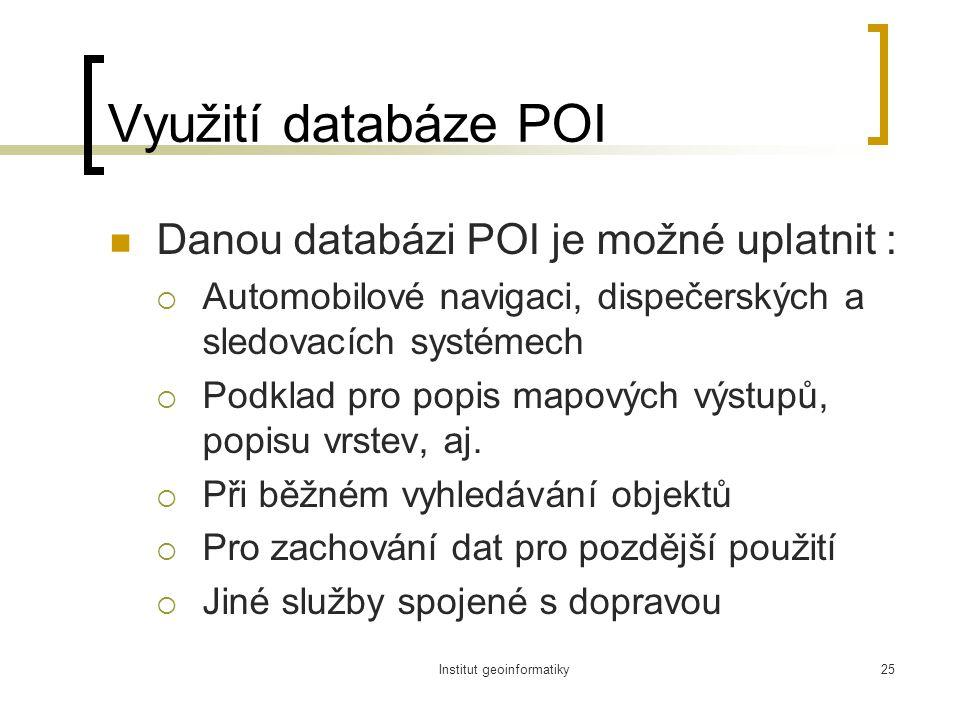 Institut geoinformatiky25 Využití databáze POI Danou databázi POI je možné uplatnit :  Automobilové navigaci, dispečerských a sledovacích systémech  Podklad pro popis mapových výstupů, popisu vrstev, aj.