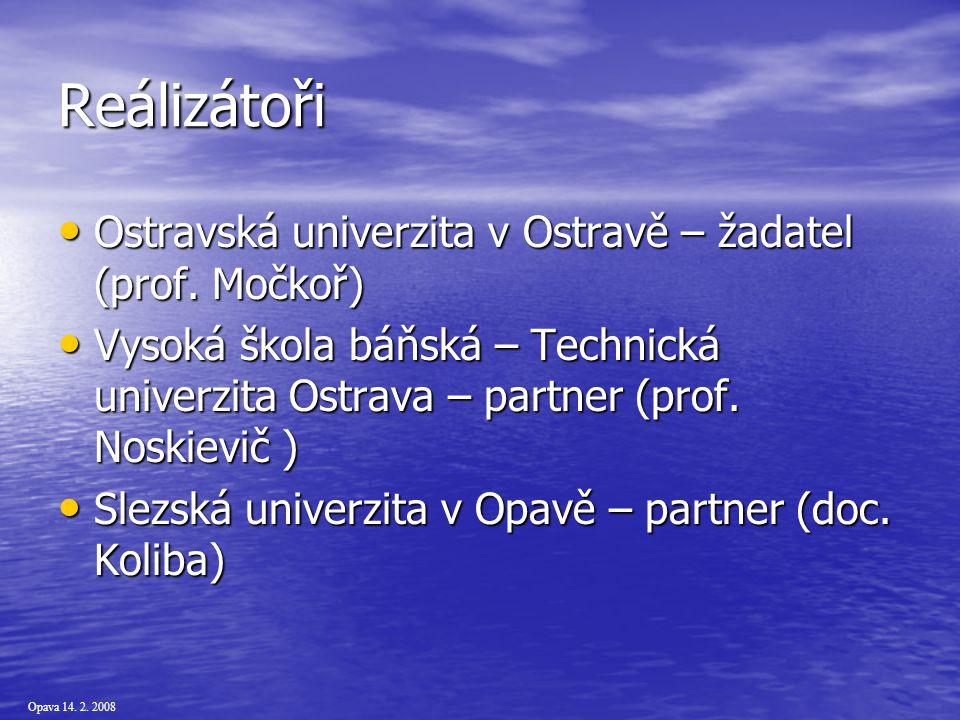 Opava 14. 2. 2008 Reálizátoři Ostravská univerzita v Ostravě – žadatel (prof.