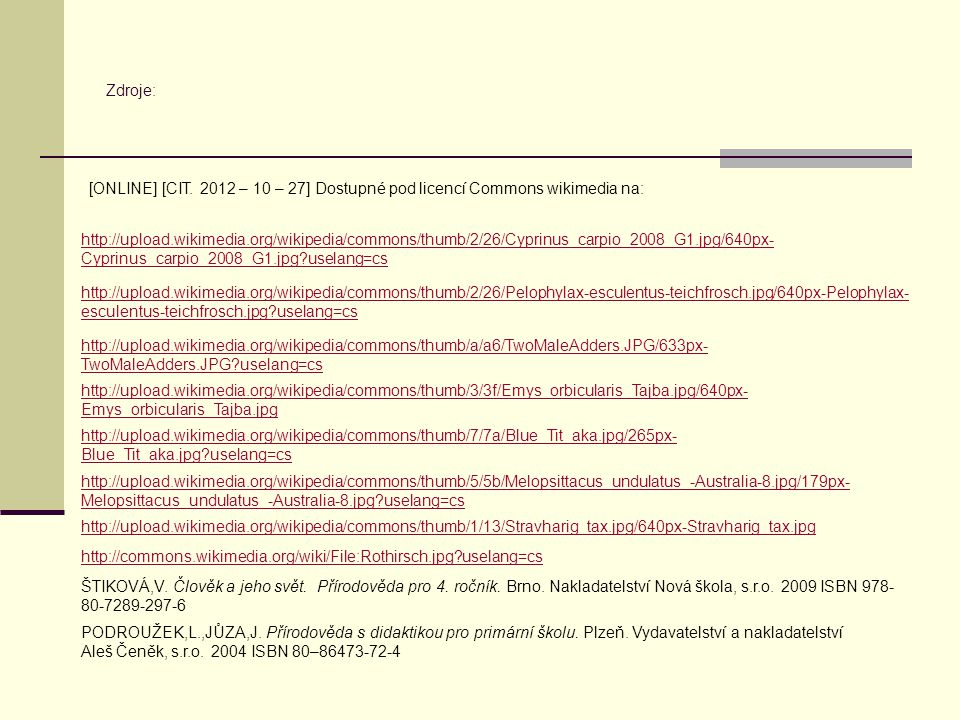 Zdroje: http://upload.wikimedia.org/wikipedia/commons/thumb/2/26/Cyprinus_carpio_2008_G1.jpg/640px- Cyprinus_carpio_2008_G1.jpg?uselang=cs http://upload.wikimedia.org/wikipedia/commons/thumb/2/26/Pelophylax-esculentus-teichfrosch.jpg/640px-Pelophylax- esculentus-teichfrosch.jpg?uselang=cs http://upload.wikimedia.org/wikipedia/commons/thumb/a/a6/TwoMaleAdders.JPG/633px- TwoMaleAdders.JPG?uselang=cs http://upload.wikimedia.org/wikipedia/commons/thumb/3/3f/Emys_orbicularis_Tajba.jpg/640px- Emys_orbicularis_Tajba.jpg http://upload.wikimedia.org/wikipedia/commons/thumb/7/7a/Blue_Tit_aka.jpg/265px- Blue_Tit_aka.jpg?uselang=cs http://upload.wikimedia.org/wikipedia/commons/thumb/5/5b/Melopsittacus_undulatus_-Australia-8.jpg/179px- Melopsittacus_undulatus_-Australia-8.jpg?uselang=cs http://upload.wikimedia.org/wikipedia/commons/thumb/1/13/Stravharig_tax.jpg/640px-Stravharig_tax.jpg http://commons.wikimedia.org/wiki/File:Rothirsch.jpg?uselang=cs ŠTIKOVÁ,V.