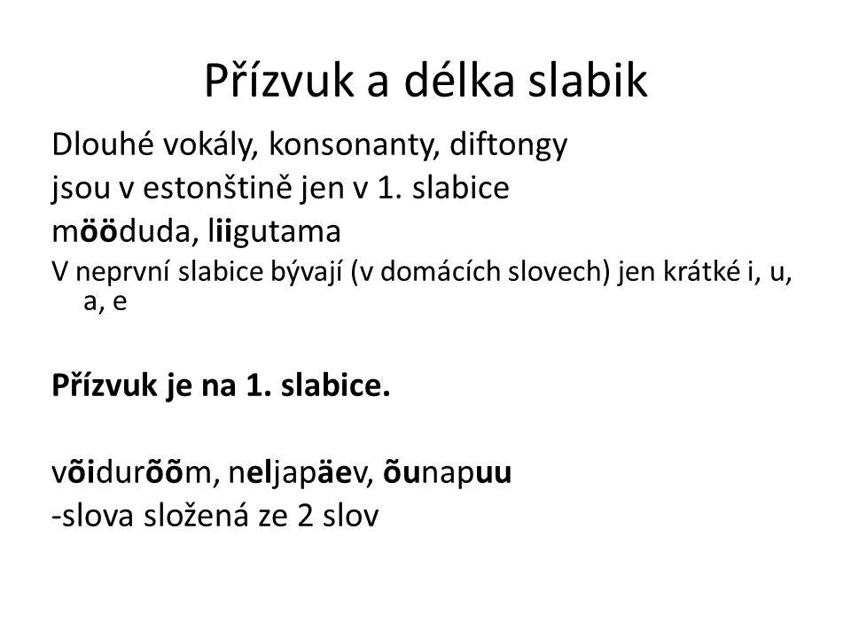 Přízvuk a délka slabik Dlouhé vokály, konsonanty, diftongy jsou v estonštině jen v 1. slabice mööduda, liigutama V neprvní slabice bývají (v domácích