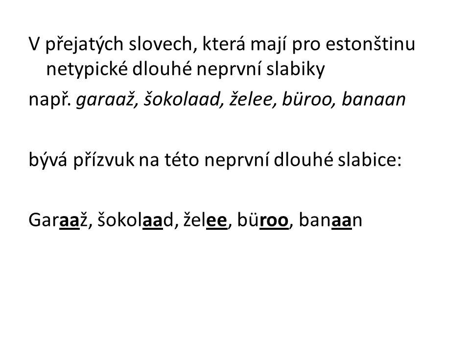 V přejatých slovech, která mají pro estonštinu netypické dlouhé neprvní slabiky např. garaaž, šokolaad, želee, büroo, banaan bývá přízvuk na této nepr