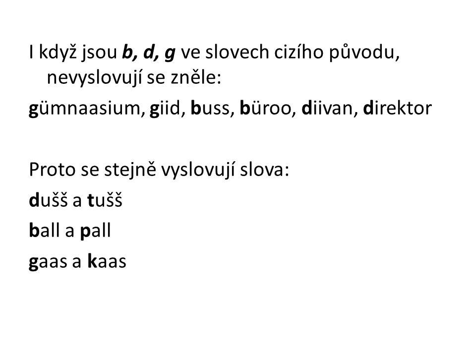 I když jsou b, d, g ve slovech cizího původu, nevyslovují se zněle: gümnaasium, giid, buss, büroo, diivan, direktor Proto se stejně vyslovují slova: d