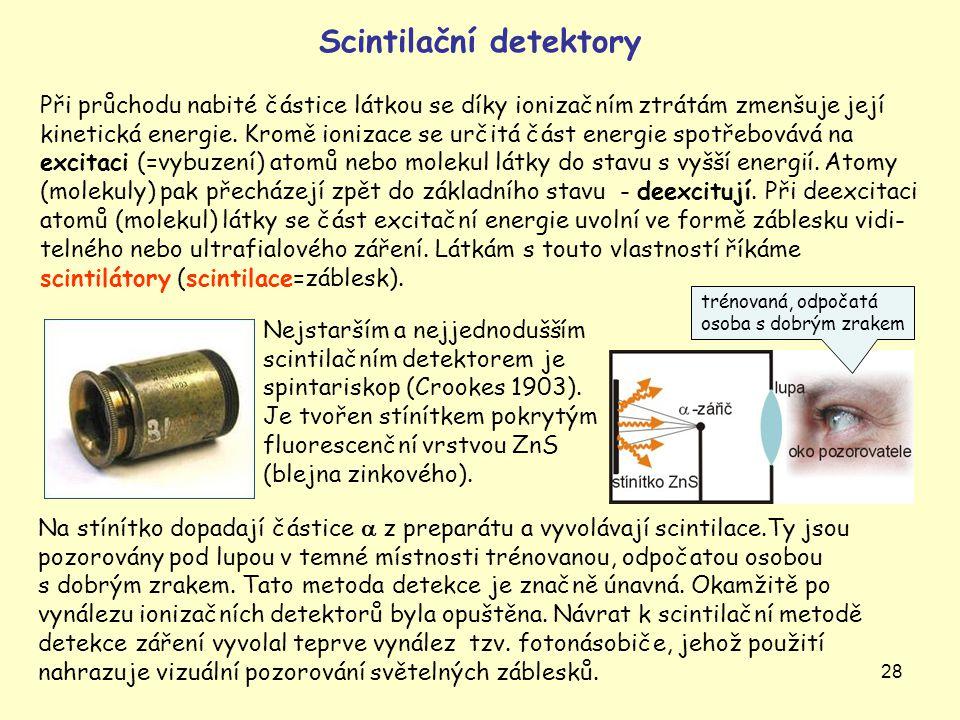 28 Scintilační detektory Při průchodu nabité částice látkou se díky ionizačním ztrátám zmenšuje její kinetická energie. Kromě ionizace se určitá část