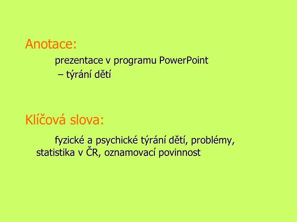 Anotace: prezentace v programu PowerPoint – týrání dětí – týrání dětí Klíčová slova: fyzické a psychické týrání dětí, problémy, statistika v ČR, oznamovací povinnost