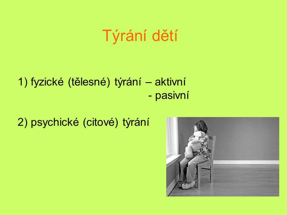 Týrání dětí 1) fyzické (tělesné) týrání – aktivní - pasivní 2) psychické (citové) týrání