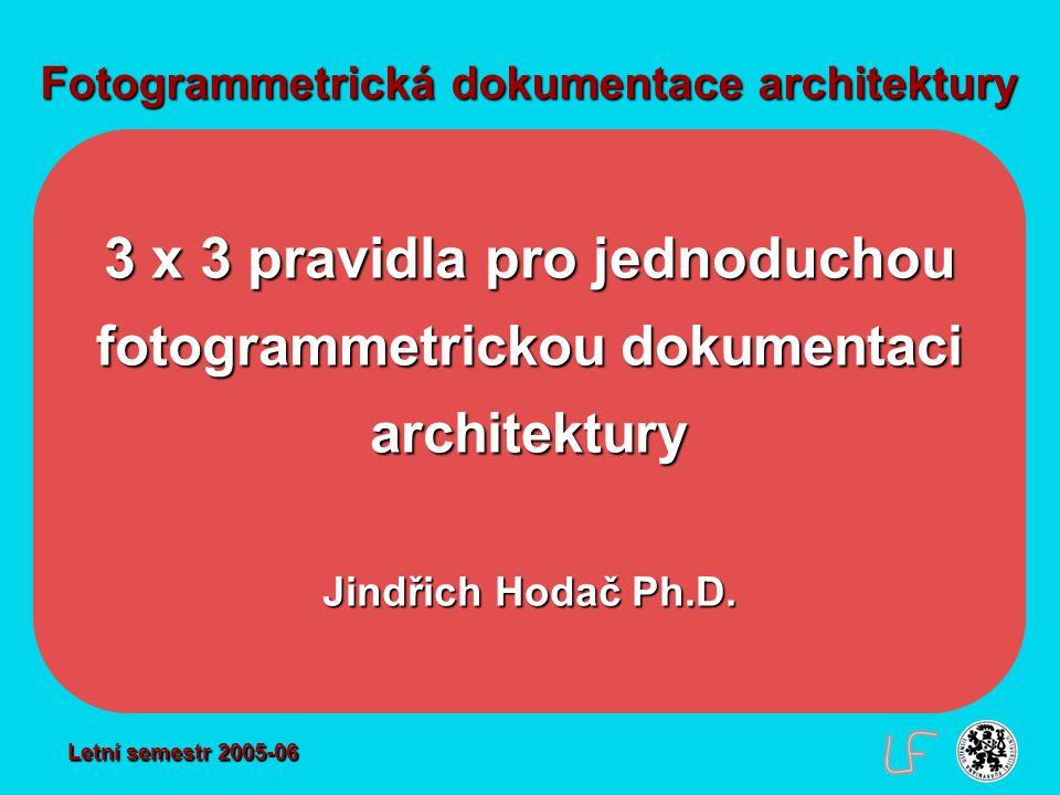 Fotogrammetrická dokumentace architektury 3 x 3 pravidla pro jednoduchou fotogrammetrickou dokumentaci architektury Jindřich Hodač Ph.D. Letní semestr