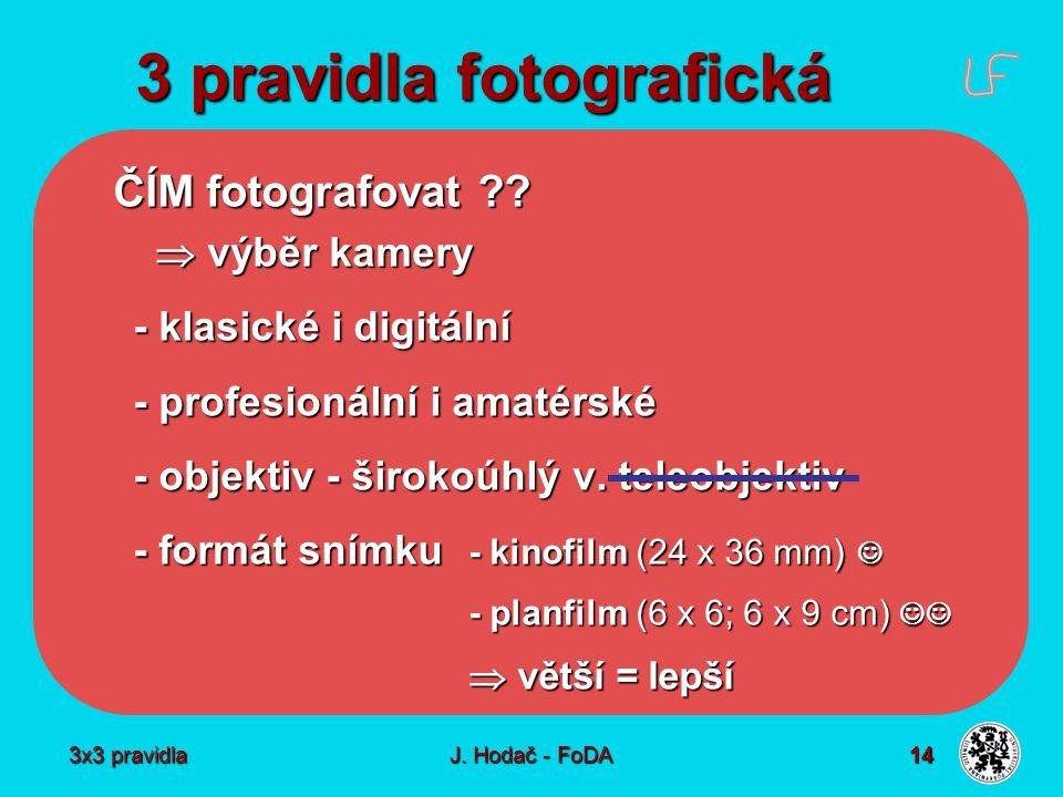 3x3 pravidla J. Hodač - FoDA 14 3 pravidla fotografická ČÍM fotografovat ??  výběr kamery - klasické i digitální - profesionální i amatérské - objekt