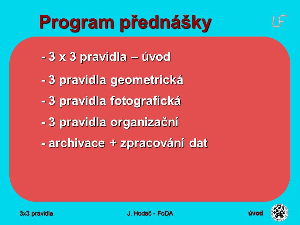 3x3 pravidla J. Hodač - FoDA Program přednášky - 3 x 3 pravidla – úvod - 3 pravidla geometrická - 3 pravidla fotografická - 3 pravidla organizační - a
