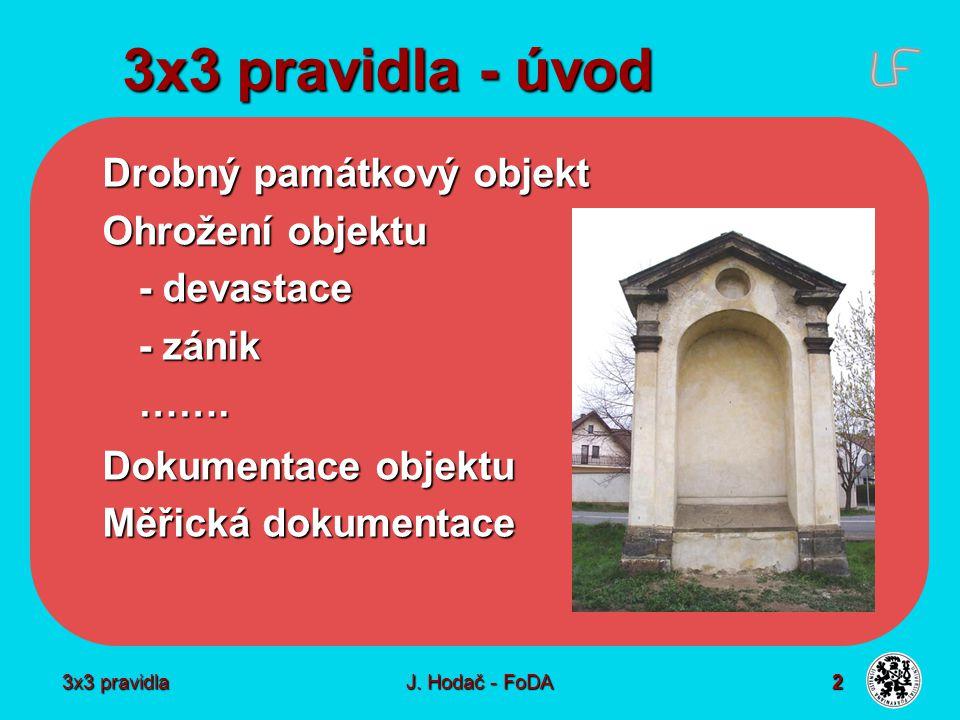 3x3 pravidla J. Hodač - FoDA 2 3x3 pravidla - úvod Drobný památkový objekt Ohrožení objektu - devastace - zánik ……. Dokumentace objektu Měřická dokume
