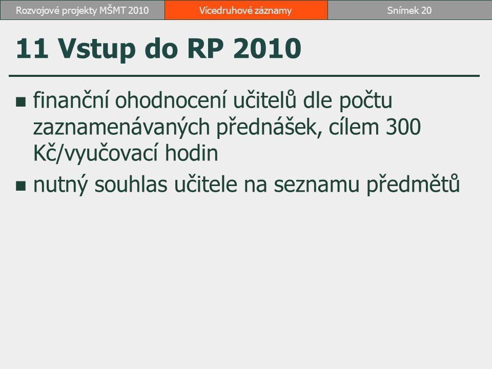 11 Vstup do RP 2010 finanční ohodnocení učitelů dle počtu zaznamenávaných přednášek, cílem 300 Kč/vyučovací hodin nutný souhlas učitele na seznamu předmětů Vícedruhové záznamySnímek 20Rozvojové projekty MŠMT 2010