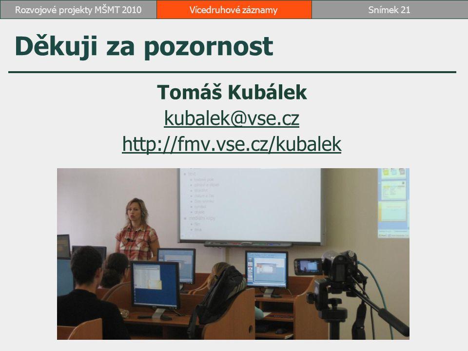 Děkuji za pozornost Tomáš Kubálek kubalek@vse.cz http://fmv.vse.cz/kubalek Vícedruhové záznamySnímek 21Rozvojové projekty MŠMT 2010