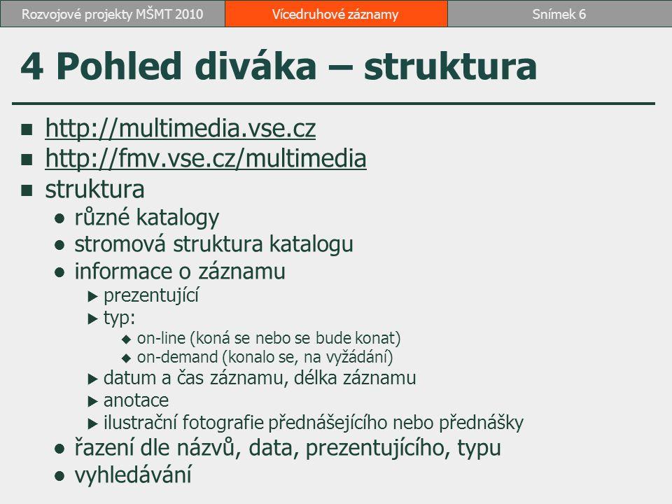 4 Pohled diváka – struktura http://multimedia.vse.cz http://fmv.vse.cz/multimedia struktura různé katalogy stromová struktura katalogu informace o záznamu  prezentující  typ:  on-line (koná se nebo se bude konat)  on-demand (konalo se, na vyžádání)  datum a čas záznamu, délka záznamu  anotace  ilustrační fotografie přednášejícího nebo přednášky řazení dle názvů, data, prezentujícího, typu vyhledávání Vícedruhové záznamySnímek 6Rozvojové projekty MŠMT 2010