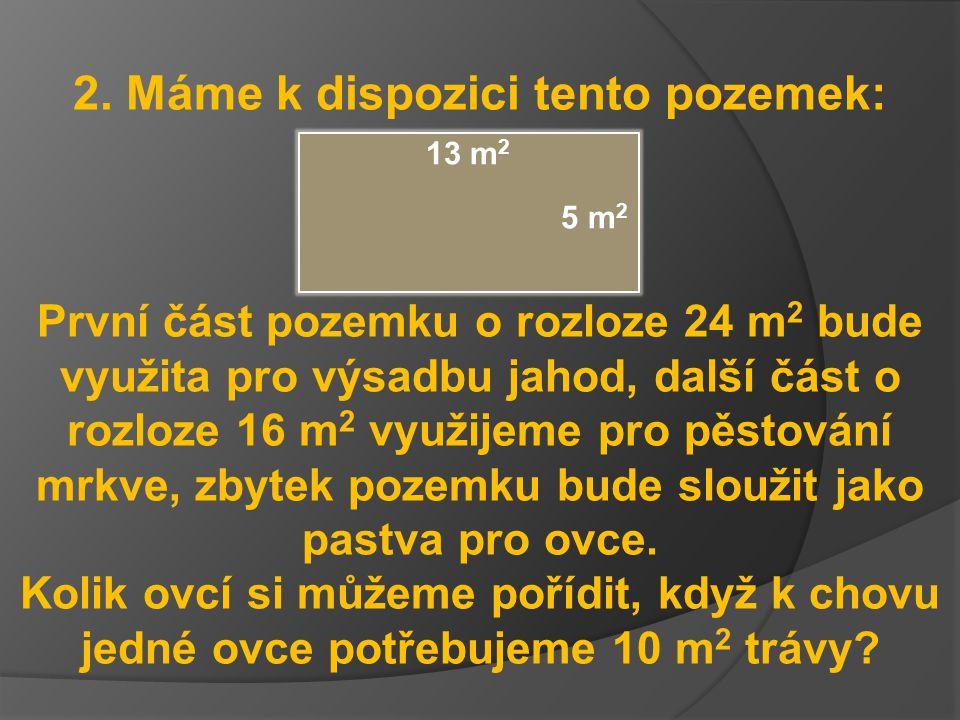 2. Máme k dispozici tento pozemek: První část pozemku o rozloze 24 m 2 bude využita pro výsadbu jahod, další část o rozloze 16 m 2 využijeme pro pěsto