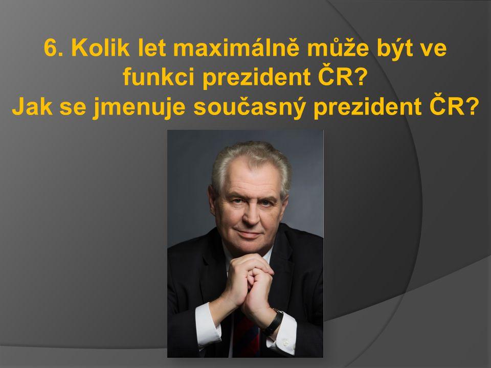 6. Kolik let maximálně může být ve funkci prezident ČR? Jak se jmenuje současný prezident ČR?