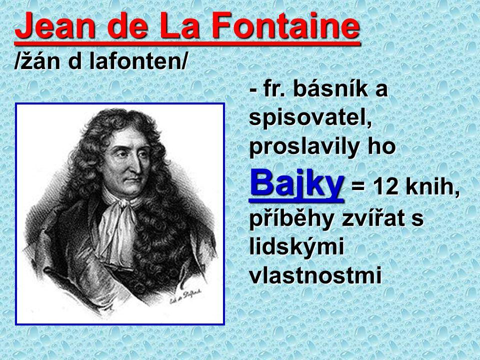 Jean de La Fontaine /žán d lafonten/ - fr. básník a spisovatel, proslavily ho Bajky = 12 knih, příběhy zvířat s lidskými vlastnostmi