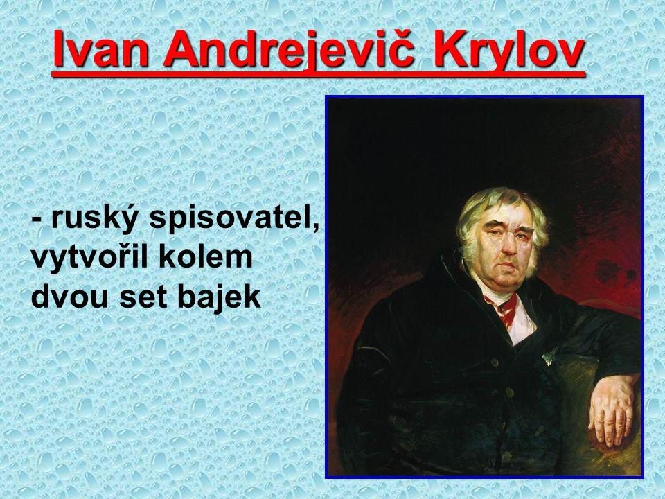 Ivan Andrejevič Krylov - ruský spisovatel, vytvořil kolem dvou set bajek