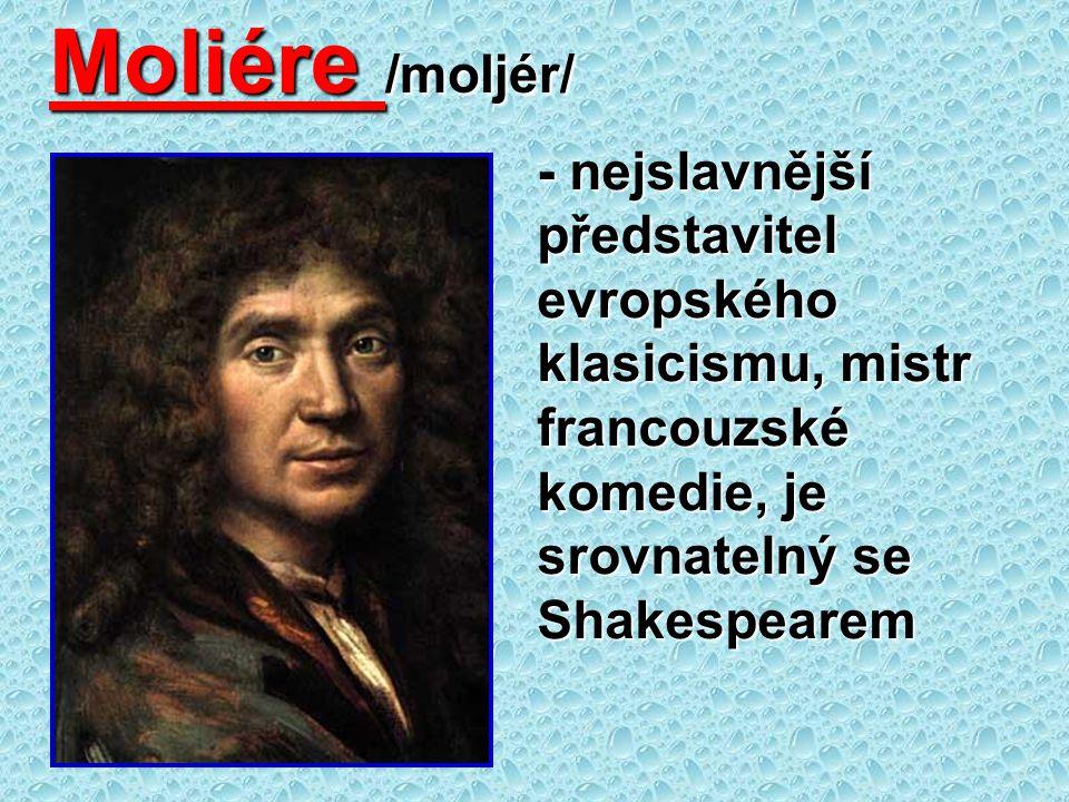 Moliére /moljér/ - nejslavnější představitel evropského klasicismu, mistr francouzské komedie, je srovnatelný se Shakespearem