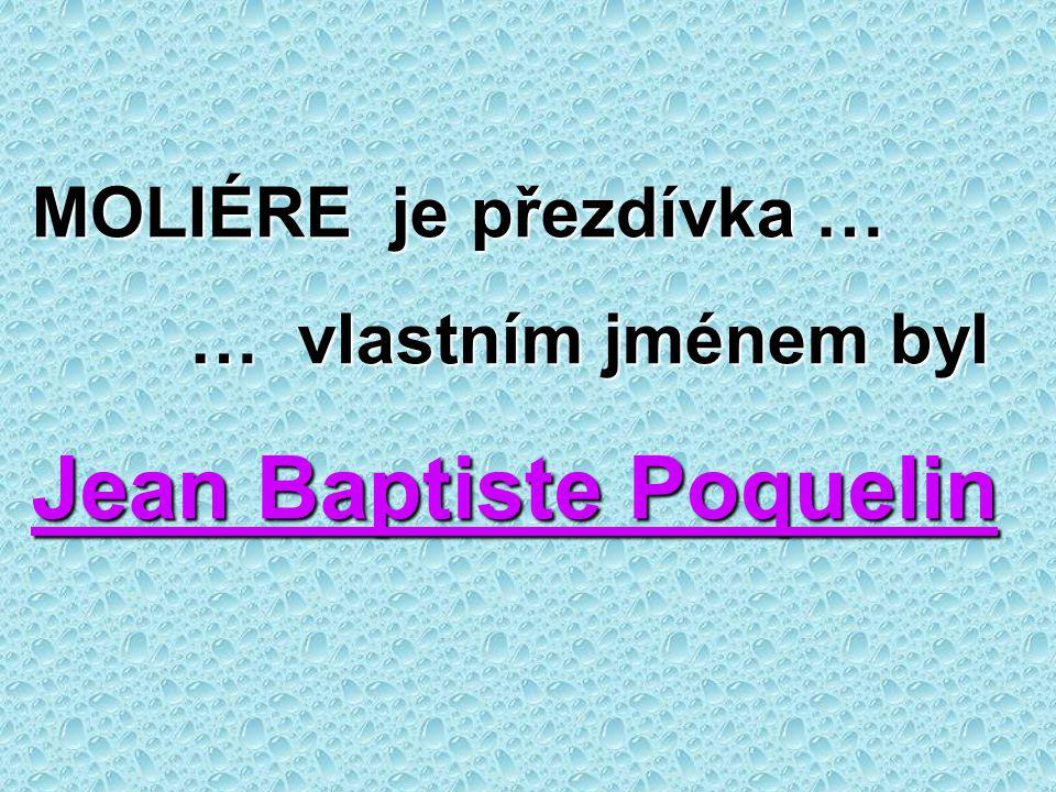 MOLIÉRE je přezdívka … … vlastním jménem byl … vlastním jménem byl Jean Baptiste Poquelin