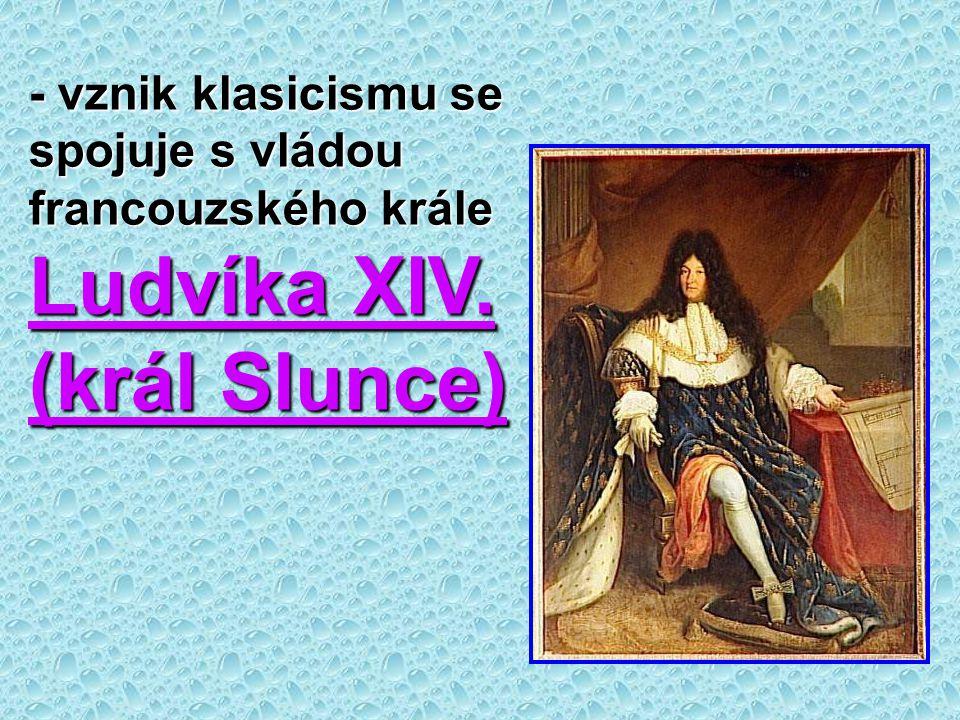 - vznik klasicismu se spojuje s vládou francouzského krále Ludvíka XIV. (král Slunce)