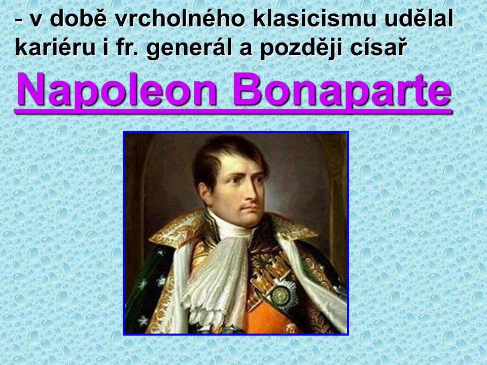 - v době vrcholného klasicismu udělal kariéru i fr. generál a později císař Napoleon Bonaparte