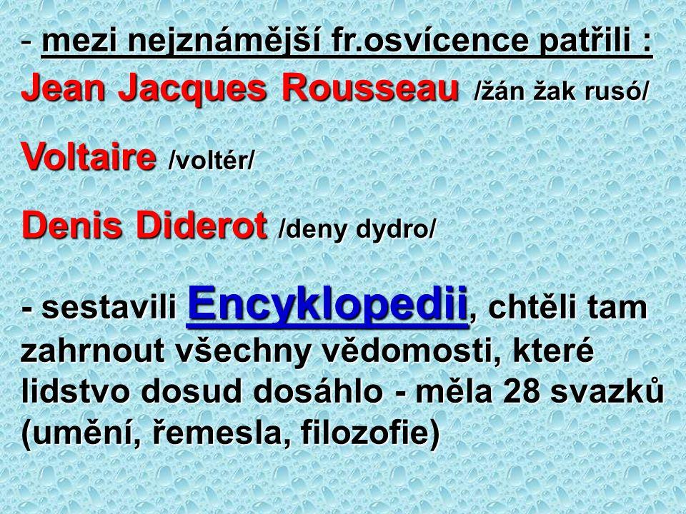 - mezi nejznámější fr.osvícence patřili : Jean Jacques Rousseau /žán žak rusó/ Voltaire /voltér/ Denis Diderot /deny dydro/ - sestavili Encyklopedii,